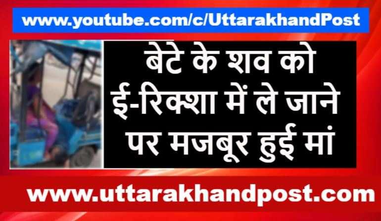 इलाज नामिलने से युवक की मौत, शव को ई-रिक्शा में ले जाने पर मजबूर हुई मां
